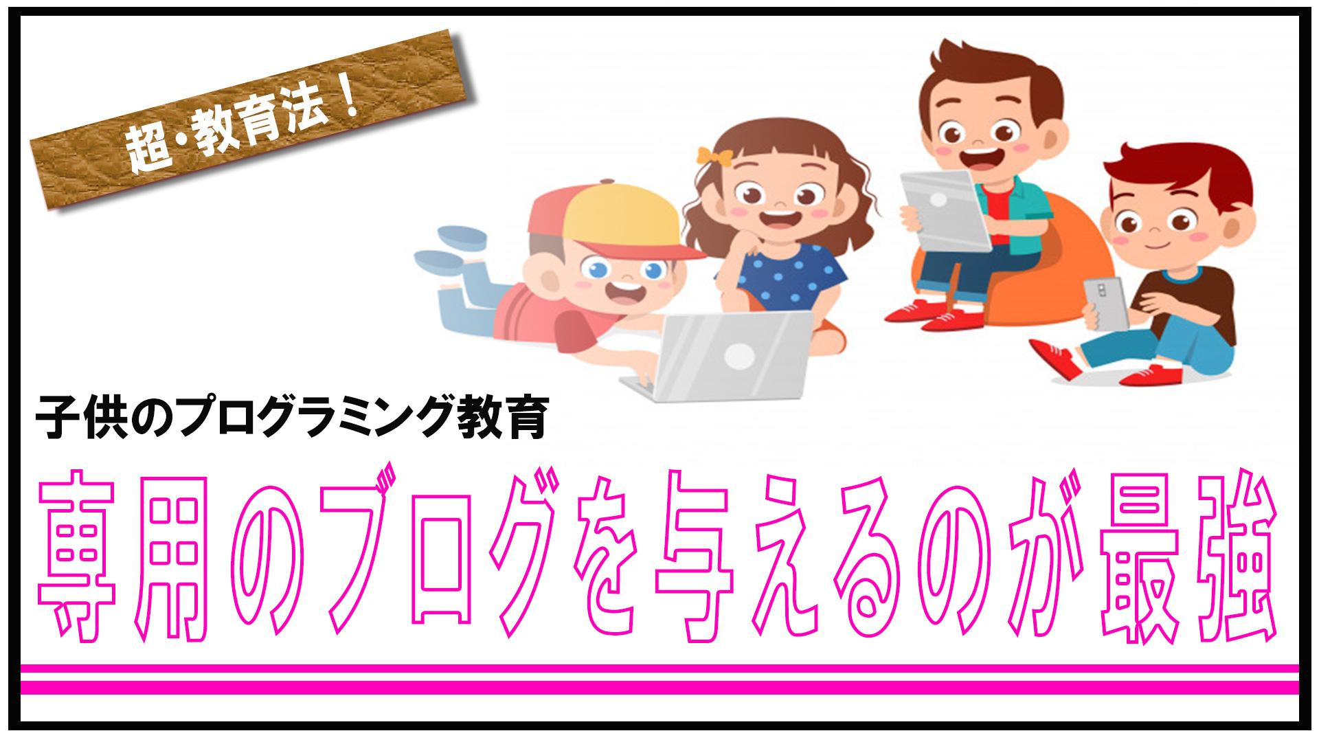 子供にプログラミングを教えるなら、自分の専用ブログを与えるのが最強